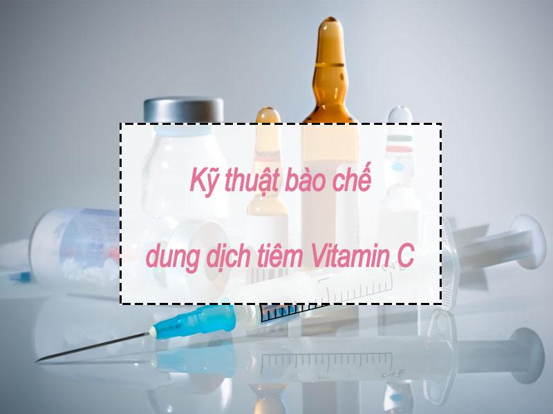 Kĩ thuật bào chế dung dịch tiêm Vitamin C