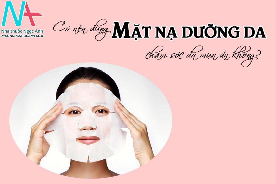 Có nên dùng mặt nạ dưỡng da để chăm sóc da mụn ẩn không?